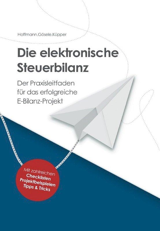 Die elektronische Steuerbilanz – Der Praxisleitfaden für das erfolgreiche E-Bilanz-Projekt